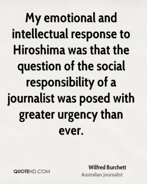 Wilfred Burchett - My emotional and intellectual response to Hiroshima was that the question of the social responsibility of a journalist was posed with greater urgency than ever.