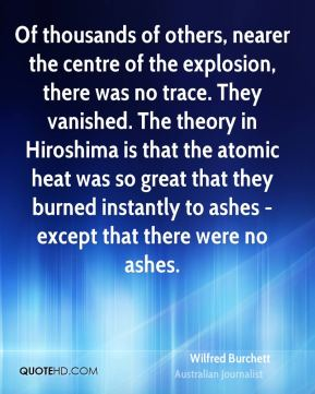 Wilfred Burchett - Of thousands of others, nearer the centre of the explosion, there was no trace. They vanished. The theory in Hiroshima is that the atomic heat was so great that they burned instantly to ashes - except that there were no ashes.