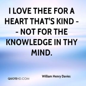 I love thee for a heart that's kind -- not for the knowledge in thy mind.