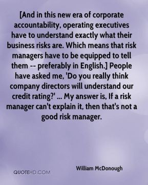 William McDonough  - [And in this new era of corporate accountability, operating executives have to understand exactly what their business risks are. Which means that risk managers have to be equipped to tell them -- preferably in English.] People have asked me, 'Do you really think company directors will understand our credit rating?' ... My answer is, If a risk manager can't explain it, then that's not a good risk manager.