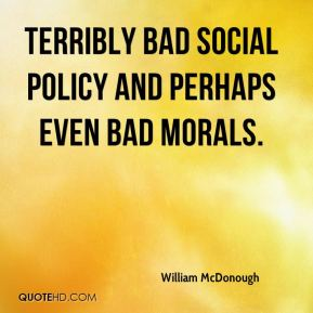 terribly bad social policy and perhaps even bad morals.