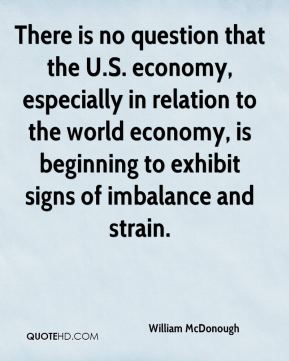 There is no question that the U.S. economy, especially in relation to the world economy, is beginning to exhibit signs of imbalance and strain.