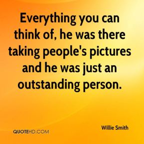 Willie Smith  - Everything you can think of, he was there taking people's pictures and he was just an outstanding person.