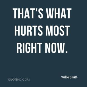Willie Smith  - That's what hurts most right now.