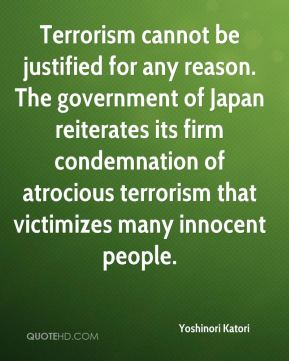 Yoshinori Katori  - Terrorism cannot be justified for any reason. The government of Japan reiterates its firm condemnation of atrocious terrorism that victimizes many innocent people.