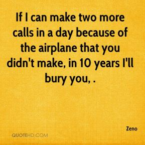 Zeno  - If I can make two more calls in a day because of the airplane that you didn't make, in 10 years I'll bury you, .