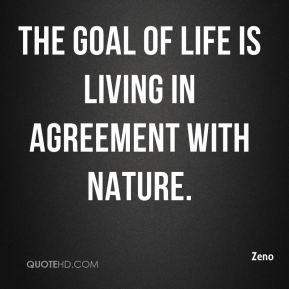 Zeno  - The goal of life is living in agreement with nature.
