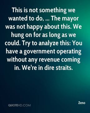 Zeno  - This is not something we wanted to do, ... The mayor was not happy about this. We hung on for as long as we could. Try to analyze this: You have a government operating without any revenue coming in. We're in dire straits.