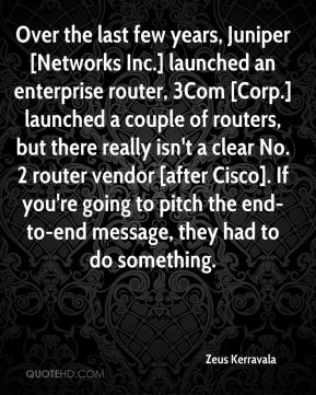 Zeus Kerravala  - Over the last few years, Juniper [Networks Inc.] launched an enterprise router, 3Com [Corp.] launched a couple of routers, but there really isn't a clear No. 2 router vendor [after Cisco]. If you're going to pitch the end-to-end message, they had to do something.