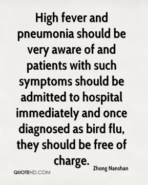 Zhong Nanshan  - High fever and pneumonia should be very aware of and patients with such symptoms should be admitted to hospital immediately and once diagnosed as bird flu, they should be free of charge.