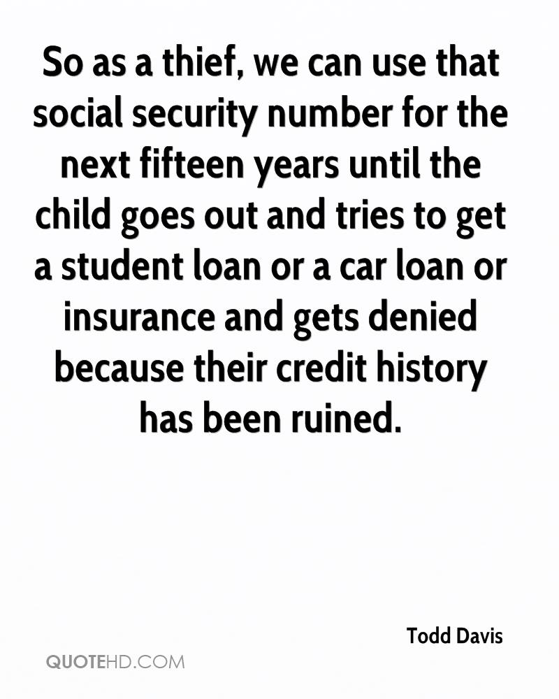 So as a thief, we can use that social security number for the next fifteen years until the child goes out and tries to get a student loan or a car loan or insurance and gets denied because their credit history has been ruined.