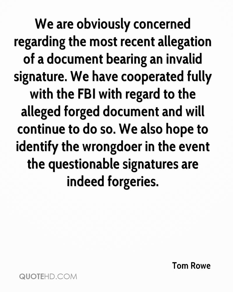 We are obviously concerned regarding the most recent allegation of a document bearing an invalid signature. We have cooperated fully with the FBI with regard to the alleged forged document and will continue to do so. We also hope to identify the wrongdoer in the event the questionable signatures are indeed forgeries.