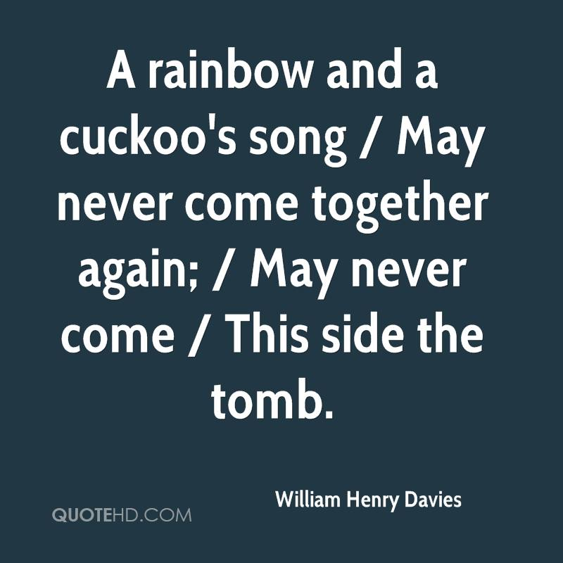 A rainbow and a cuckoo's song / May never come together again; / May never come / This side the tomb.