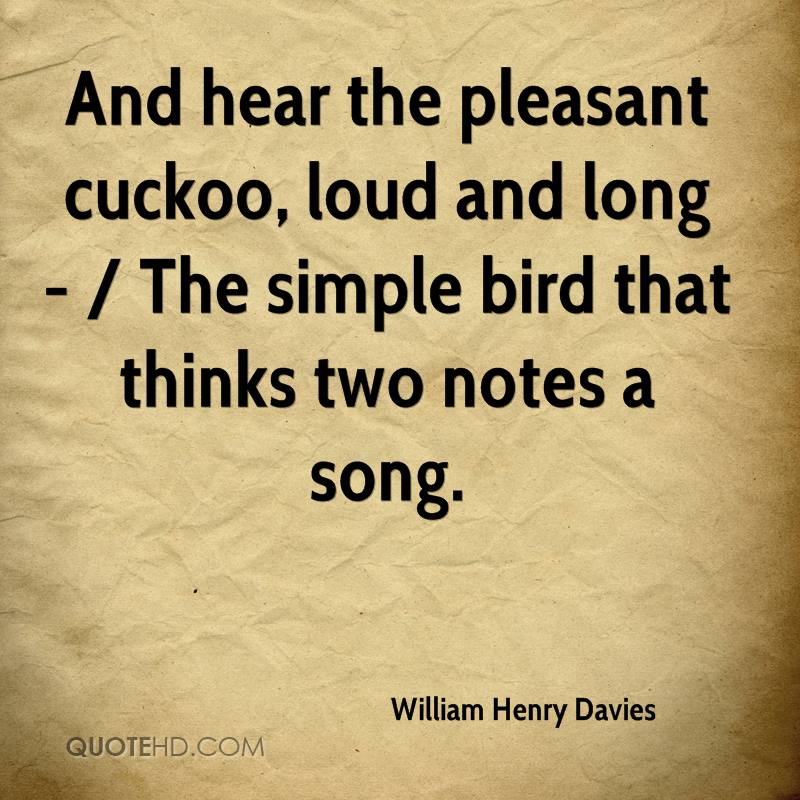 And hear the pleasant cuckoo, loud and long - / The simple bird that thinks two notes a song.