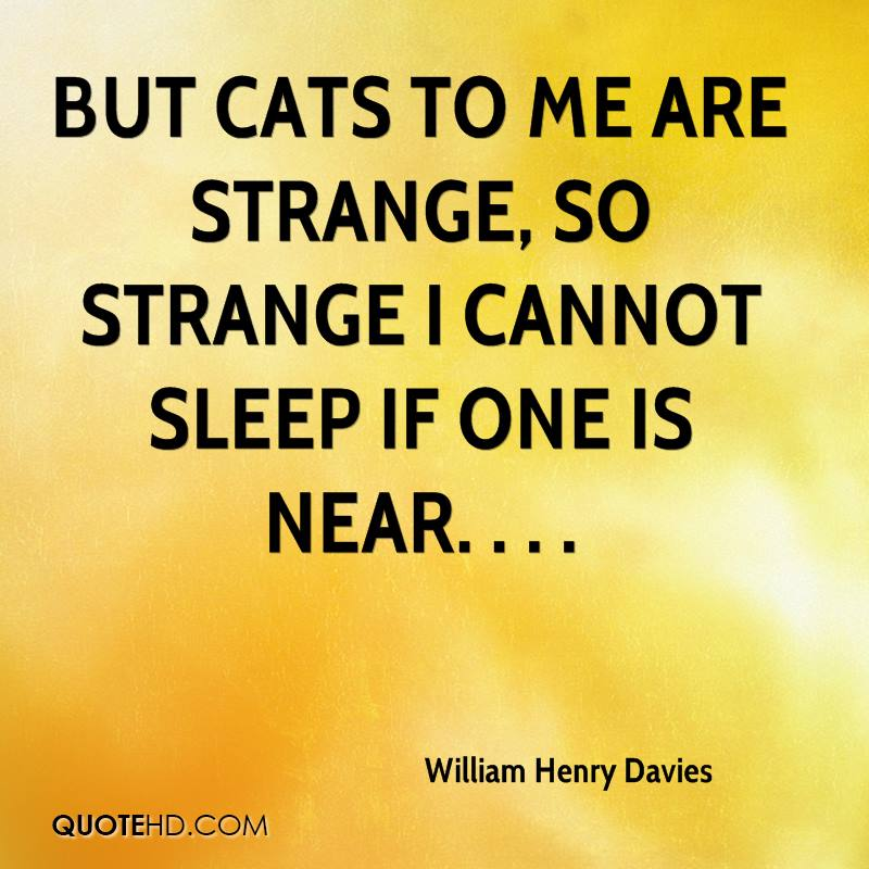 But cats to me are strange, so strange I cannot sleep if one is near. . . .