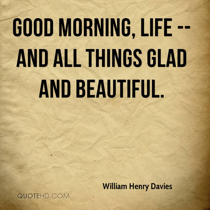 Good morning, Life -- and all Things glad and beautiful.