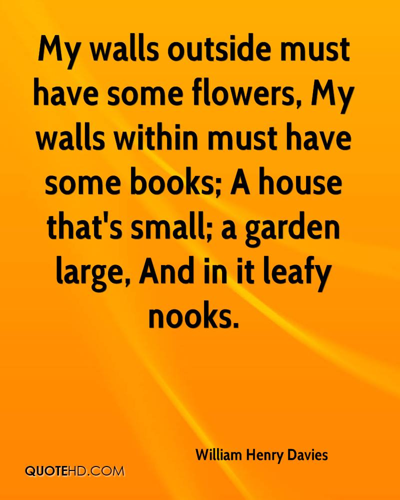 My walls outside must have some flowers, My walls within must have some books; A house that's small; a garden large, And in it leafy nooks.