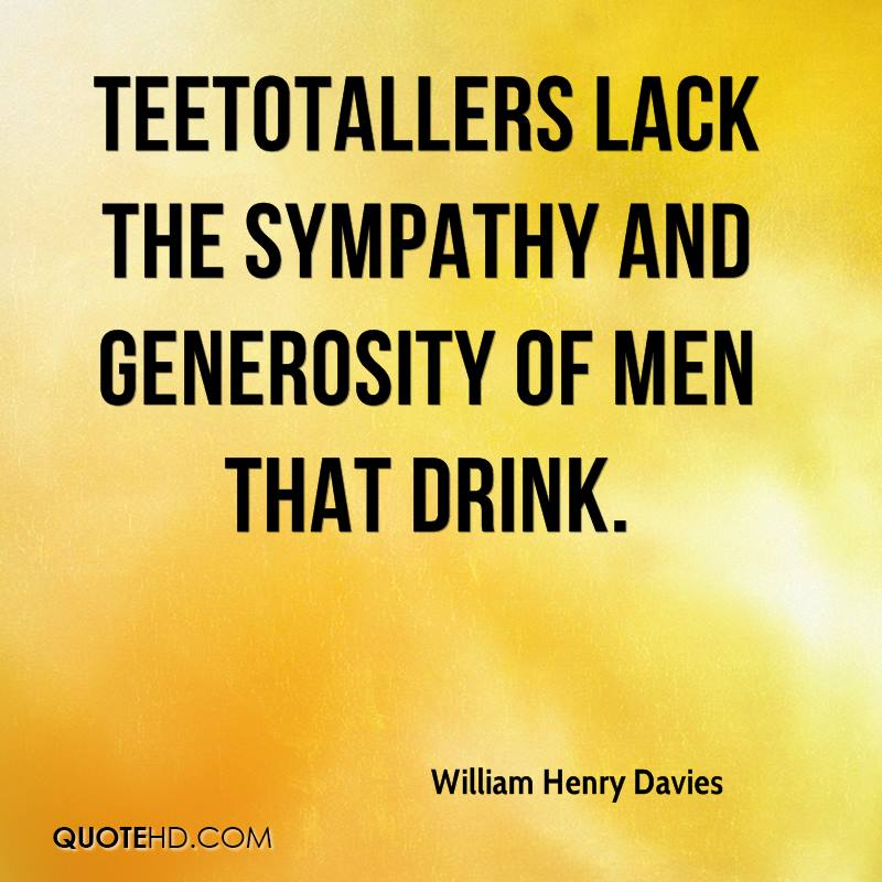 Teetotallers lack the sympathy and generosity of men that drink.