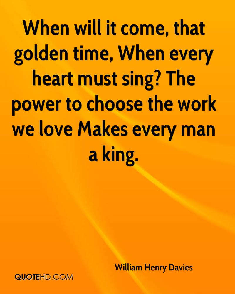 When will it come, that golden time, When every heart must sing? The power to choose the work we love Makes every man a king.