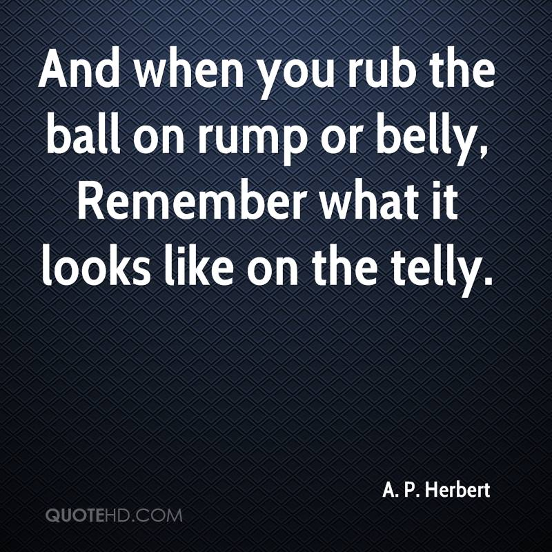 And when you rub the ball on rump or belly, Remember what it looks like on the telly.
