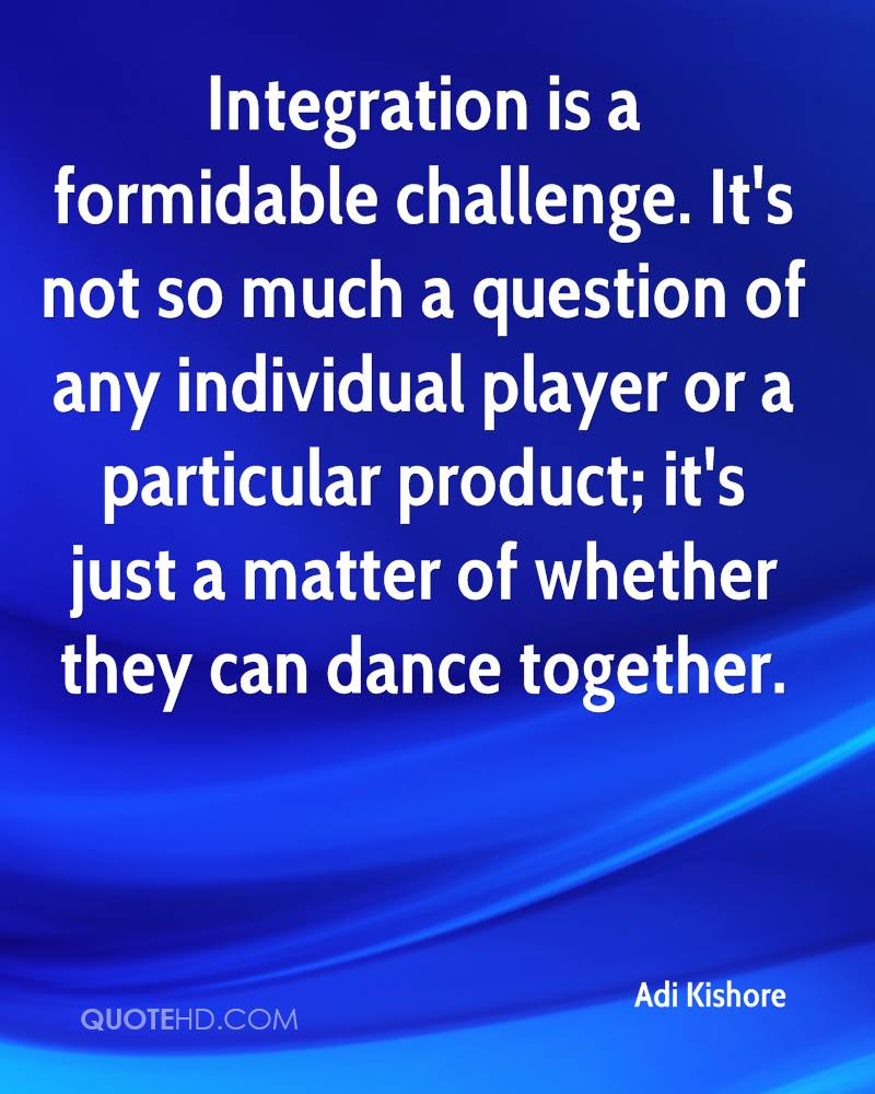Integration is a formidable challenge. It's not so much a question of any individual player or a particular product; it's just a matter of whether they can dance together.