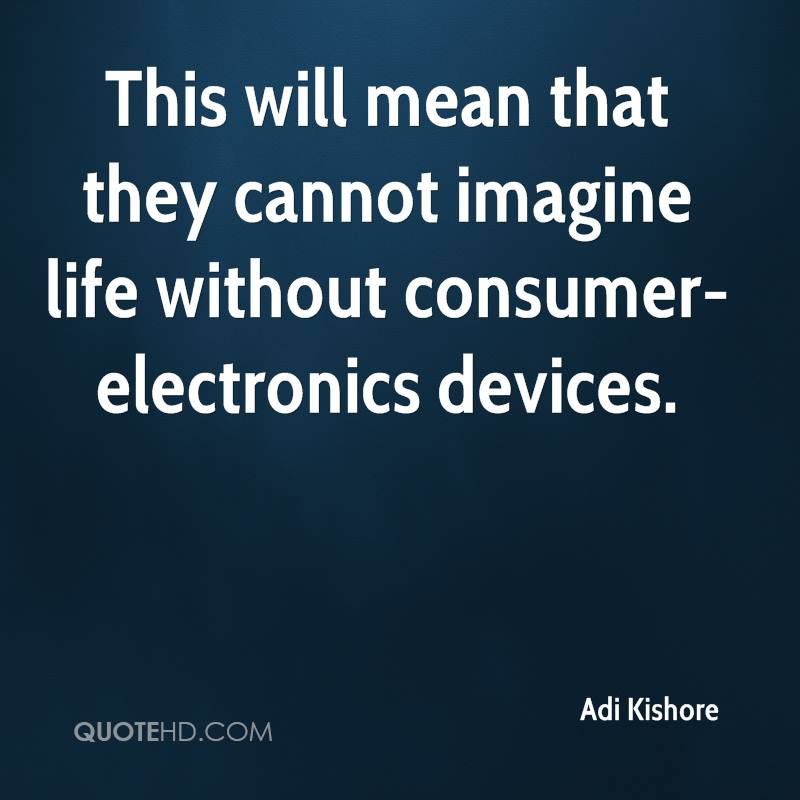 This will mean that they cannot imagine life without consumer-electronics devices.