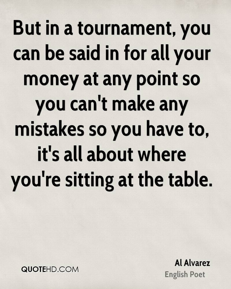 But in a tournament, you can be said in for all your money at any point so you can't make any mistakes so you have to, it's all about where you're sitting at the table.