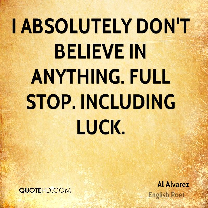 I absolutely don't believe in anything. Full stop. Including luck.