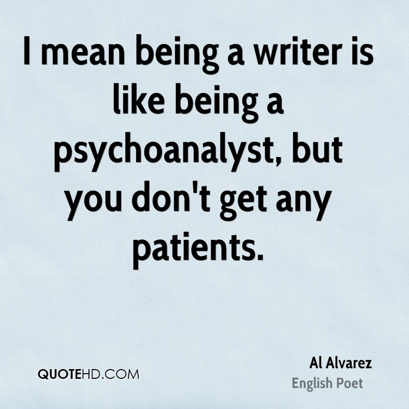 I mean being a writer is like being a psychoanalyst, but you don't get any patients.