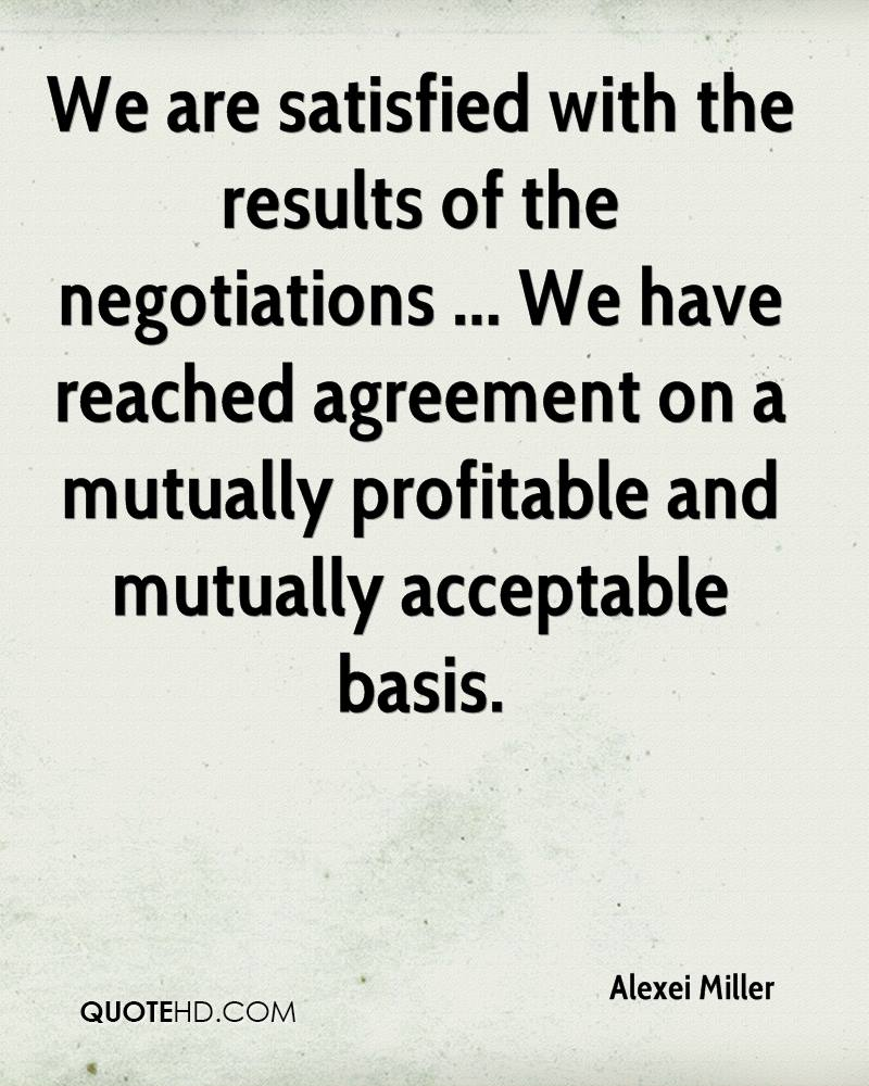 We are satisfied with the results of the negotiations ... We have reached agreement on a mutually profitable and mutually acceptable basis.