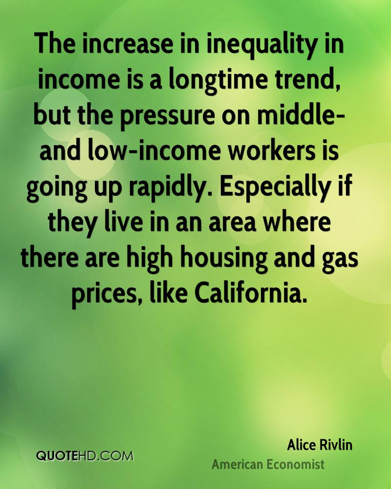 The increase in inequality in income is a longtime trend, but the pressure on middle- and low-income workers is going up rapidly. Especially if they live in an area where there are high housing and gas prices, like California.