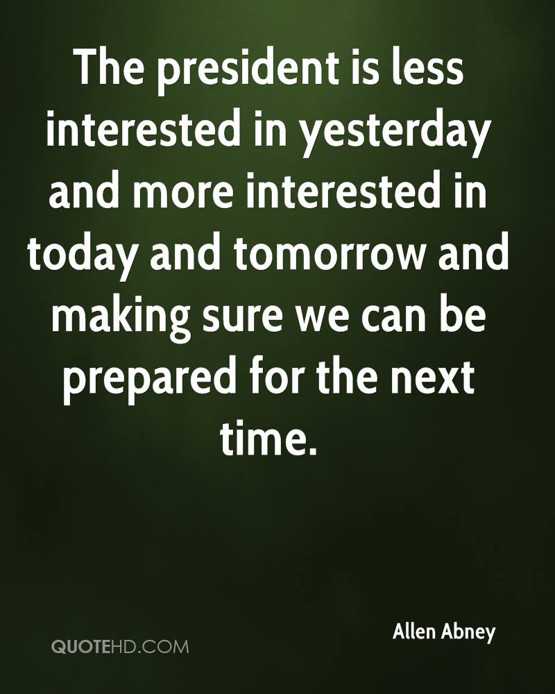 The president is less interested in yesterday and more interested in today and tomorrow and making sure we can be prepared for the next time.