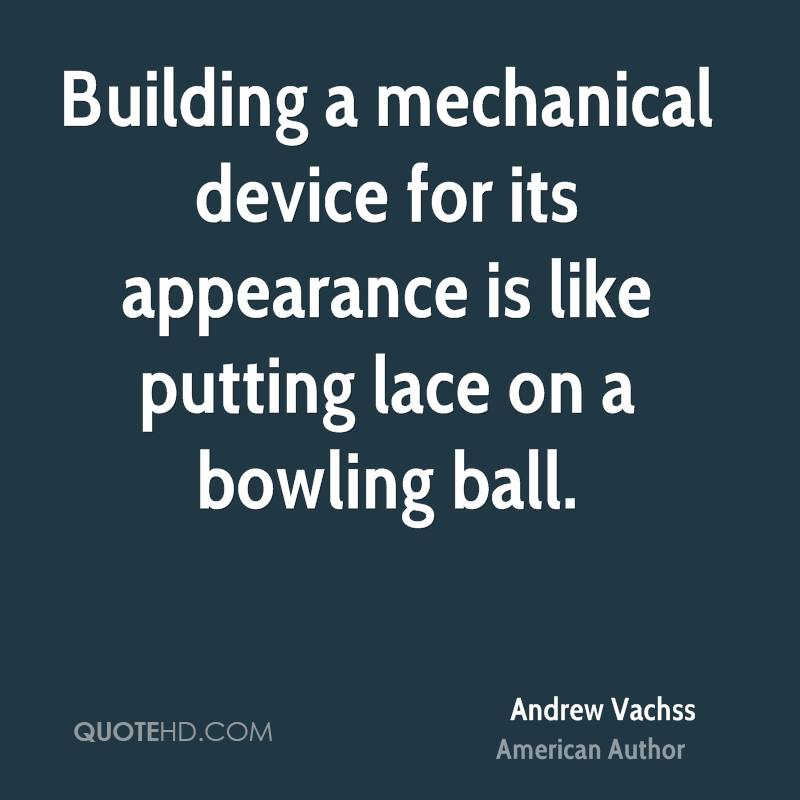 Building a mechanical device for its appearance is like putting lace on a bowling ball.