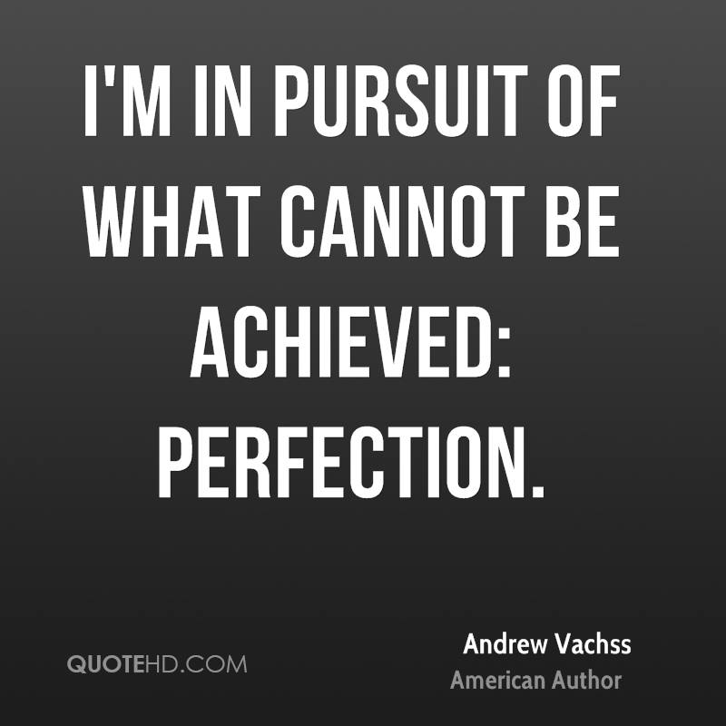 I'm in pursuit of what cannot be achieved: perfection.