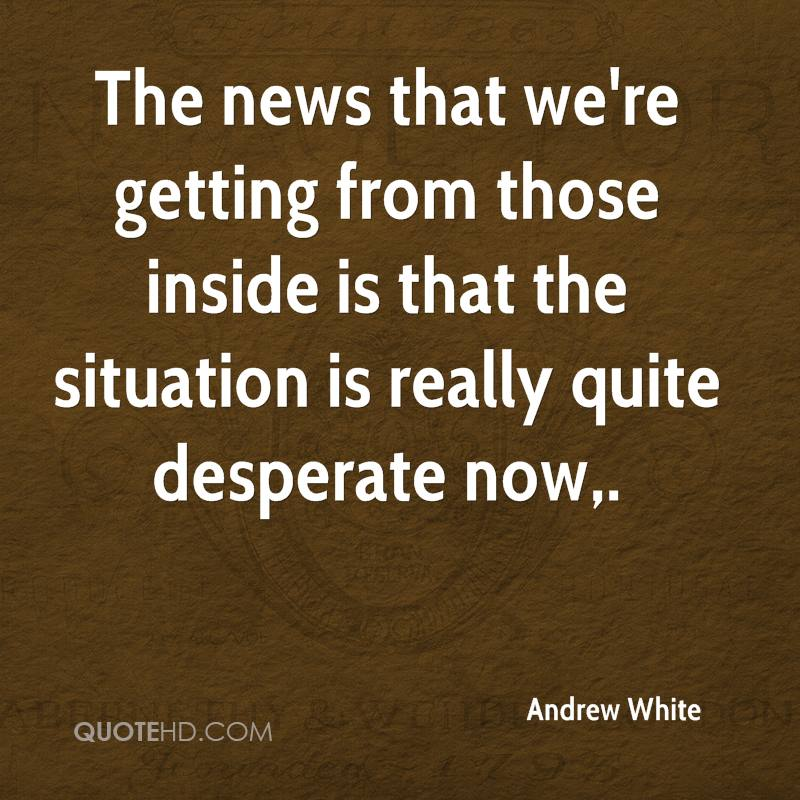 The news that we're getting from those inside is that the situation is really quite desperate now.