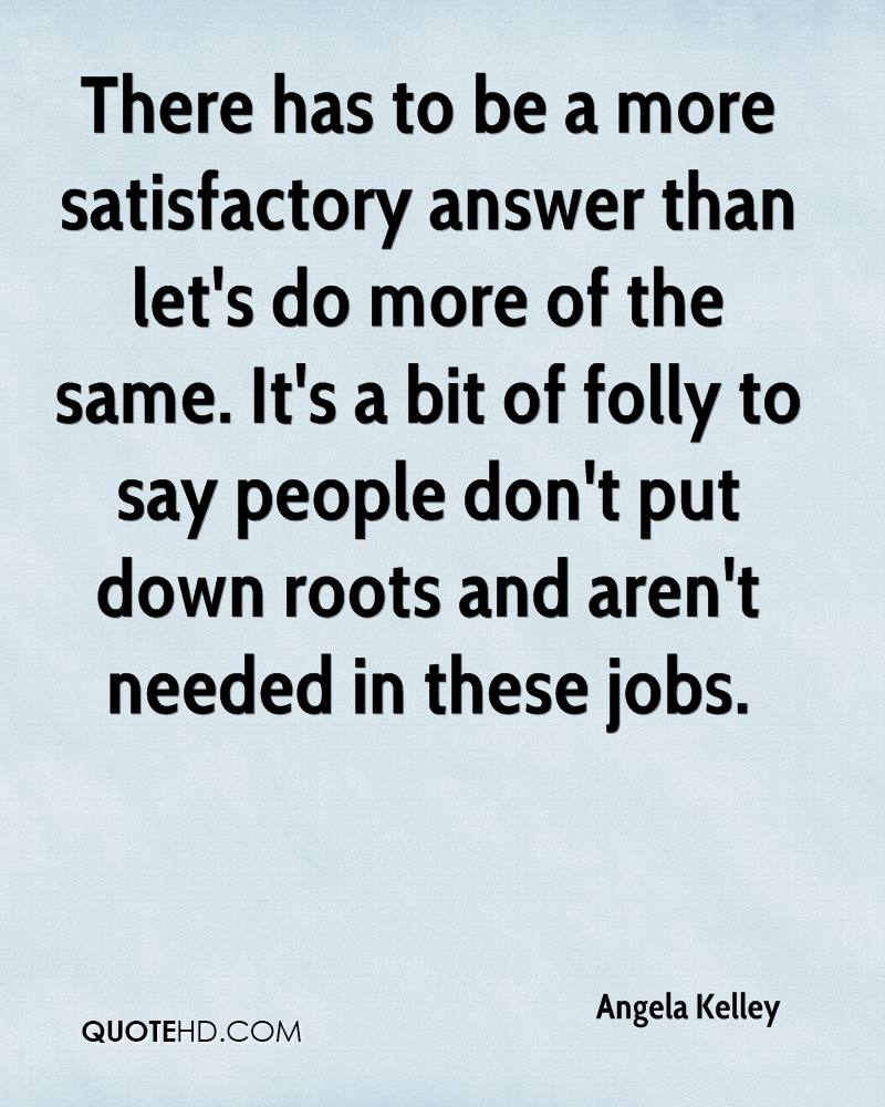There has to be a more satisfactory answer than let's do more of the same. It's a bit of folly to say people don't put down roots and aren't needed in these jobs.