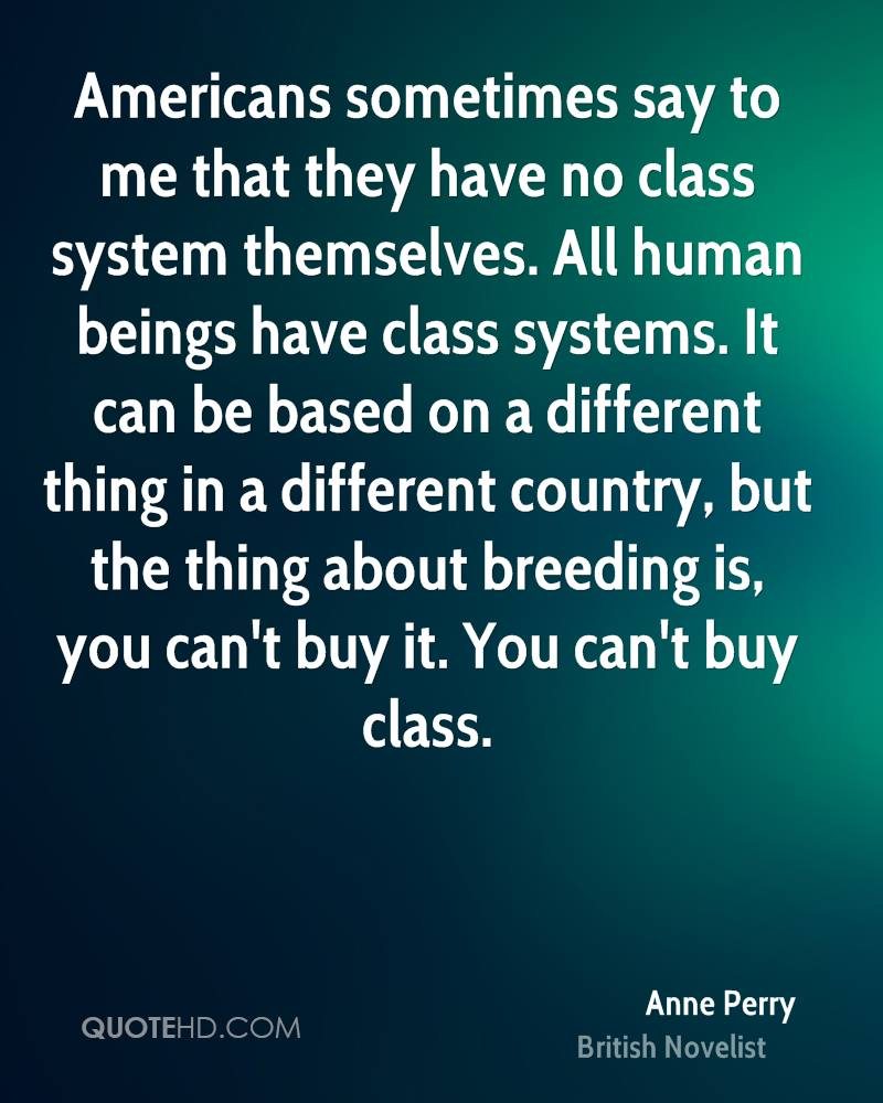 Americans sometimes say to me that they have no class system themselves. All human beings have class systems. It can be based on a different thing in a different country, but the thing about breeding is, you can't buy it. You can't buy class.
