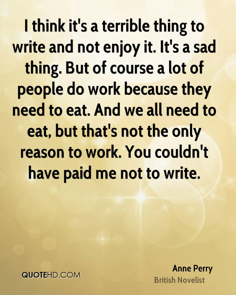 I think it's a terrible thing to write and not enjoy it. It's a sad thing. But of course a lot of people do work because they need to eat. And we all need to eat, but that's not the only reason to work. You couldn't have paid me not to write.