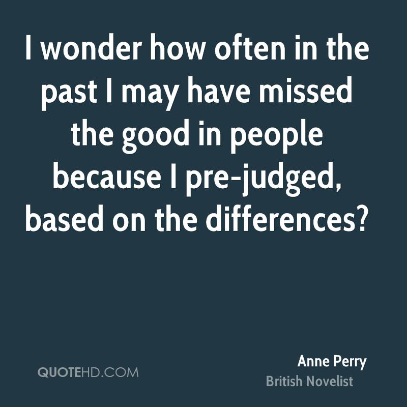 I wonder how often in the past I may have missed the good in people because I pre-judged, based on the differences?