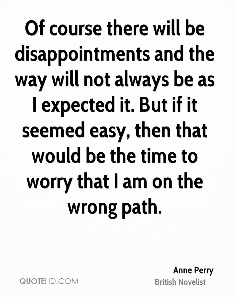 Of course there will be disappointments and the way will not always be as I expected it. But if it seemed easy, then that would be the time to worry that I am on the wrong path.