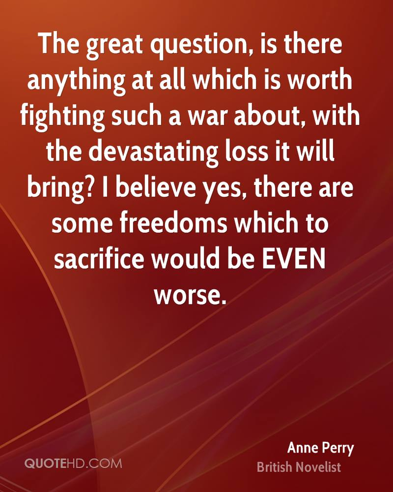 The great question, is there anything at all which is worth fighting such a war about, with the devastating loss it will bring? I believe yes, there are some freedoms which to sacrifice would be EVEN worse.
