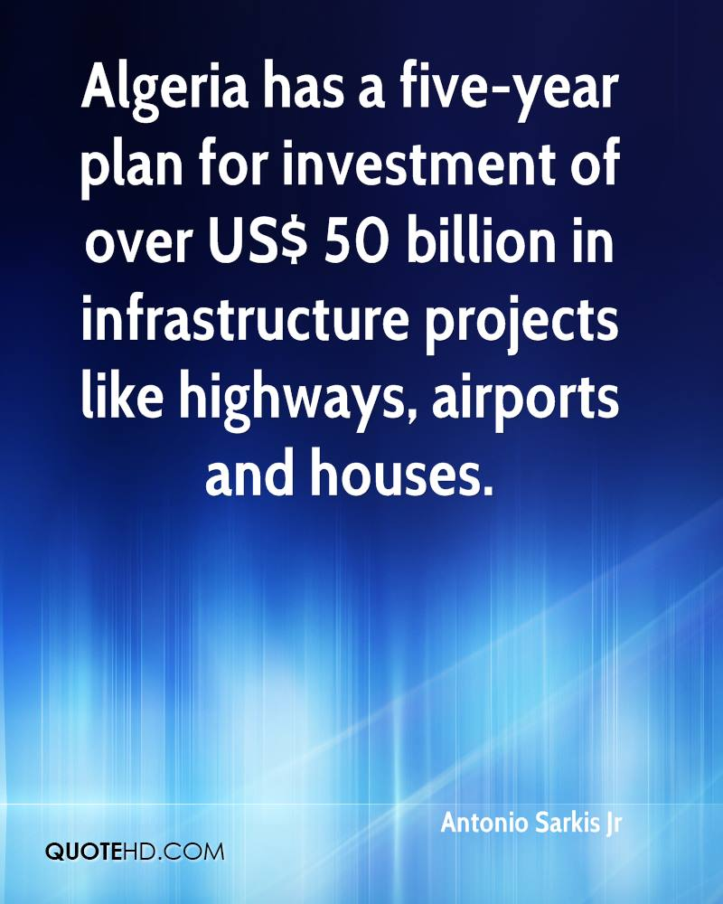 Algeria has a five-year plan for investment of over US$ 50 billion in infrastructure projects like highways, airports and houses.