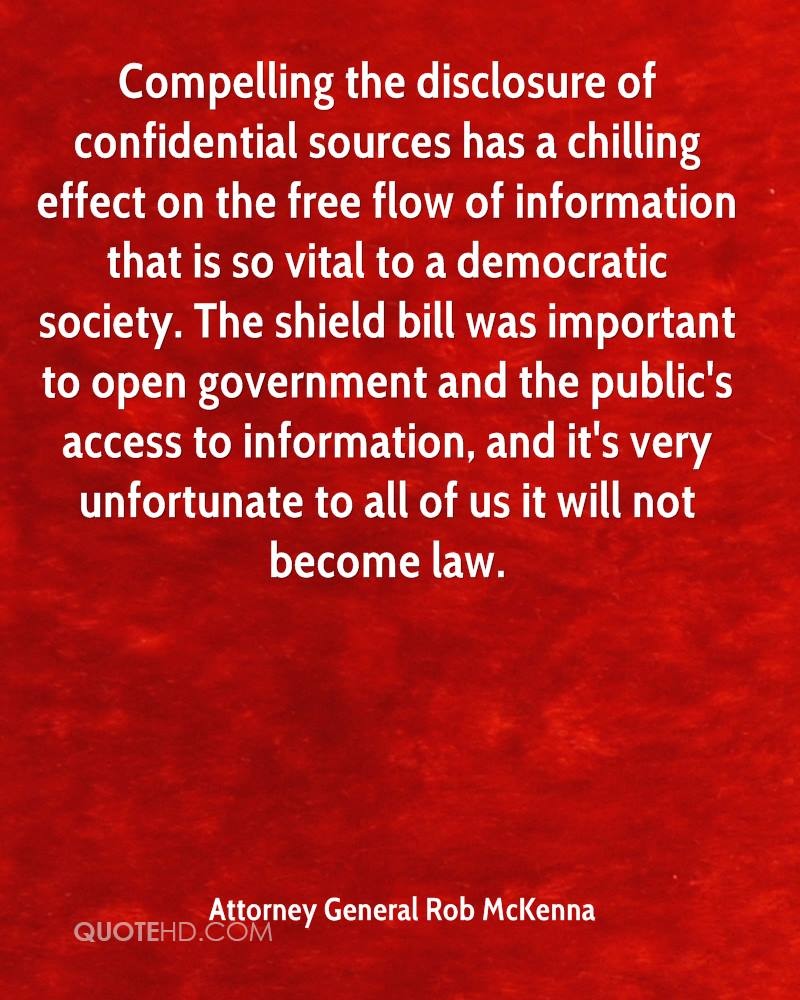 Compelling the disclosure of confidential sources has a chilling effect on the free flow of information that is so vital to a democratic society. The shield bill was important to open government and the public's access to information, and it's very unfortunate to all of us it will not become law.