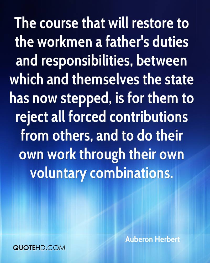 The course that will restore to the workmen a father's duties and responsibilities, between which and themselves the state has now stepped, is for them to reject all forced contributions from others, and to do their own work through their own voluntary combinations.