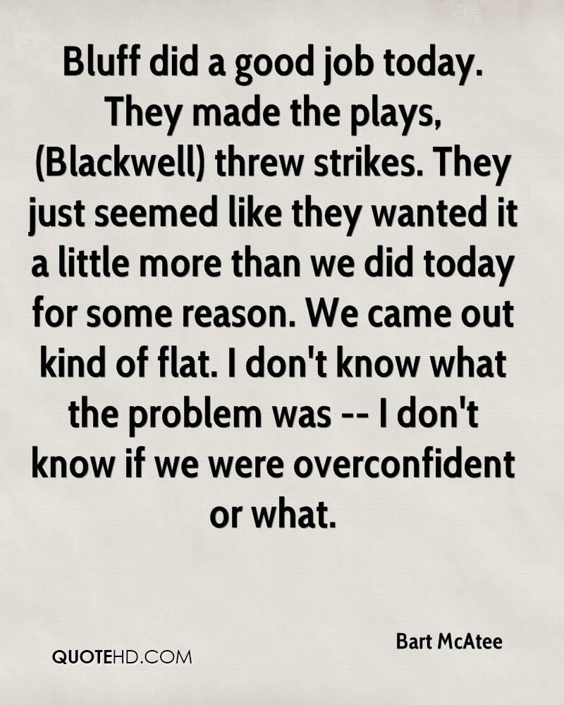 Bluff did a good job today. They made the plays, (Blackwell) threw strikes. They just seemed like they wanted it a little more than we did today for some reason. We came out kind of flat. I don't know what the problem was -- I don't know if we were overconfident or what.