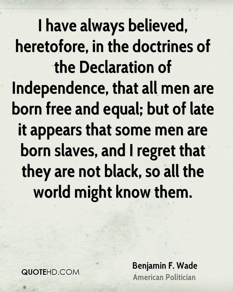 I have always believed, heretofore, in the doctrines of the Declaration of Independence, that all men are born free and equal; but of late it appears that some men are born slaves, and I regret that they are not black, so all the world might know them.