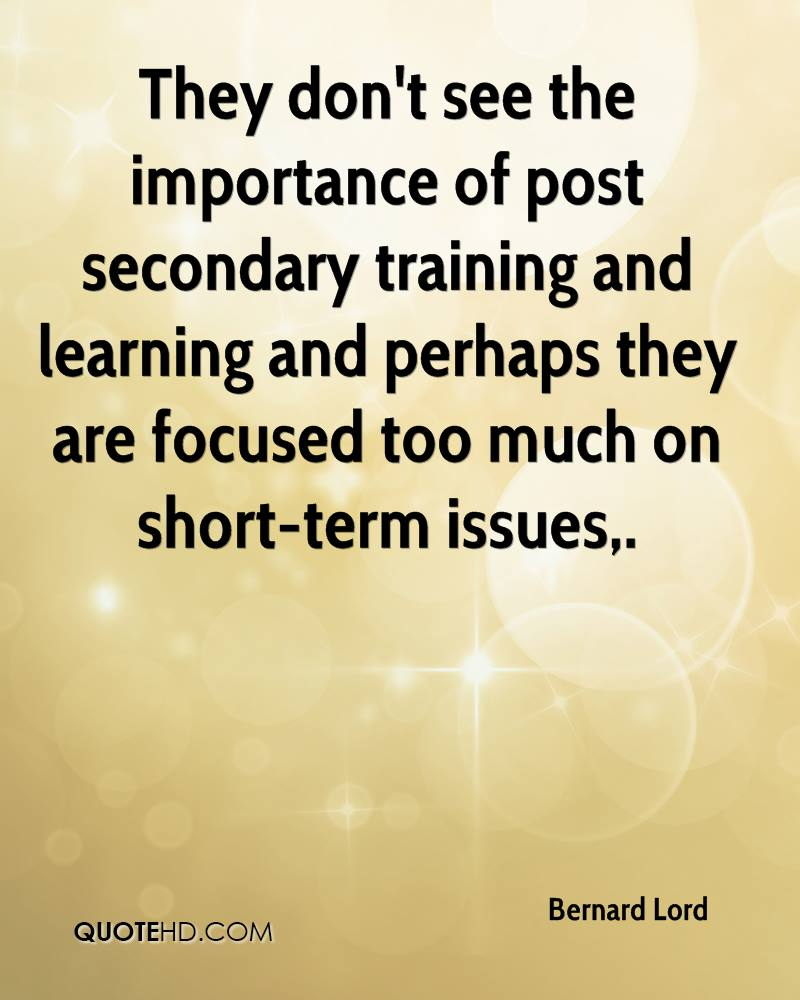 They don't see the importance of post secondary training and learning and perhaps they are focused too much on short-term issues.