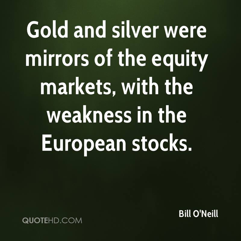 Gold and silver were mirrors of the equity markets, with the weakness in the European stocks.