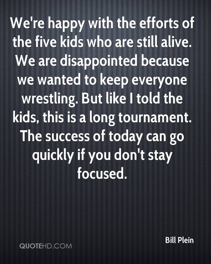 We're happy with the efforts of the five kids who are still alive. We are disappointed because we wanted to keep everyone wrestling. But like I told the kids, this is a long tournament. The success of today can go quickly if you don't stay focused.
