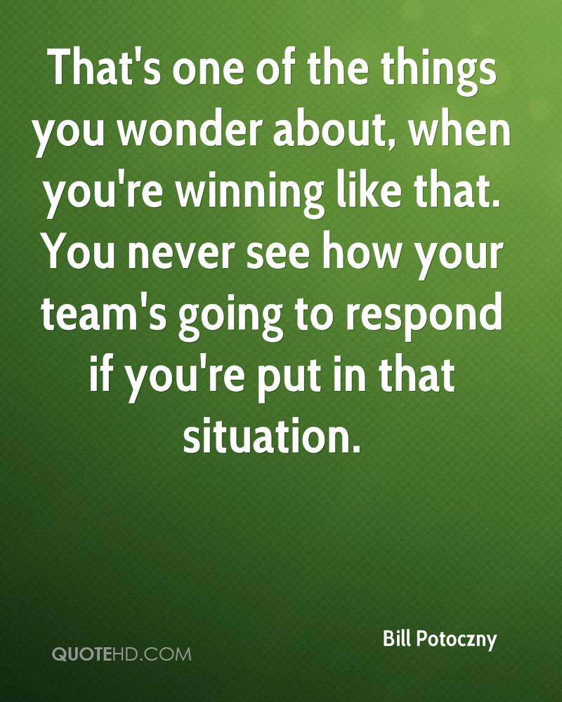 That's one of the things you wonder about, when you're winning like that. You never see how your team's going to respond if you're put in that situation.